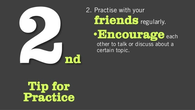 nd Tip for Practice 2. Practise with your friends regularly. •Encourageeach other to talk or discuss about a certain topic.