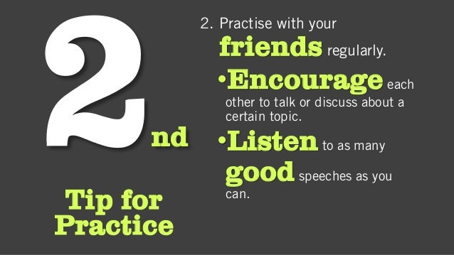 nd Tip for Practice 2. Practise with your friends regularly. •Encourageeach other to talk or discuss about a certain topic...
