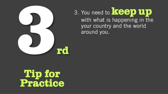 rd Tip for Practice 3. You need to keep up with what is happening in the your country and the world around you.