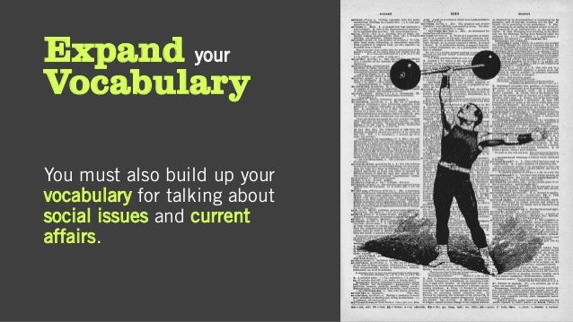Expand your Vocabulary You must also build up your vocabulary for talking about social issues and current affairs.