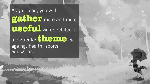 As you read, you will gather more and more useful words related to a particular theme eg. ageing, health, sports, educatio...