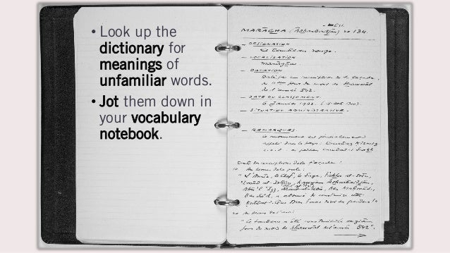 • Look up the dictionary for meanings of unfamiliar words. • Jot them down in your vocabulary notebook.