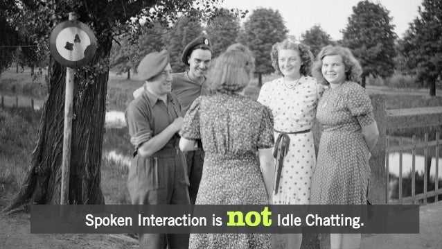 Spoken Interaction is not Idle Chatting.