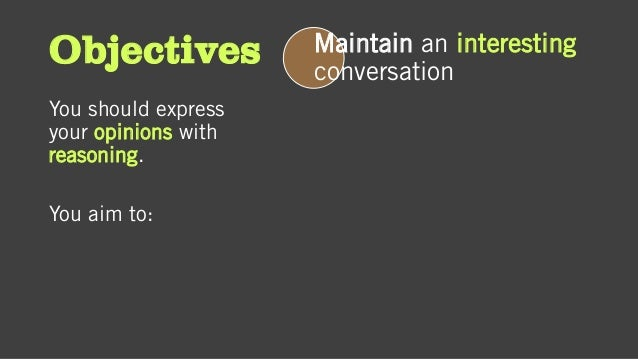 Objectives You should express your opinions with reasoning. You aim to: Maintain an interesting conversation