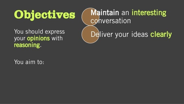 Objectives You should express your opinions with reasoning. You aim to: Maintain an interesting conversation Deliver your ...