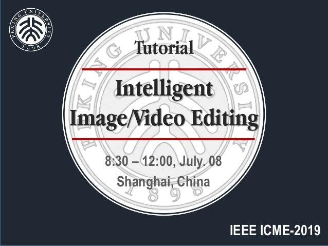 IEEE ICME-2019 8:30 – 12:00, July. 08 Shanghai, China Intelligent Image/Video Editing Tutorial