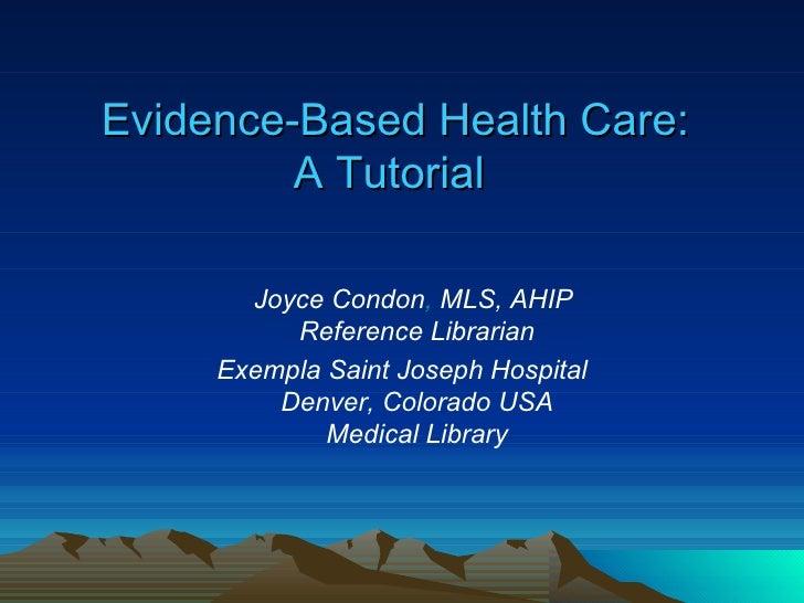 Evidence-Based Health Care: A Tutorial   <ul><li>   Joyce Condon ,  MLS, AHIP  Reference Librarian </li></ul><ul><li>Exem...