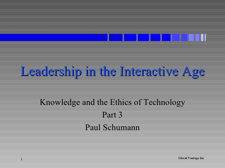 Leadership in the Interactive Age Knowledge and the Ethics of Technology Part 3 Paul Schumann