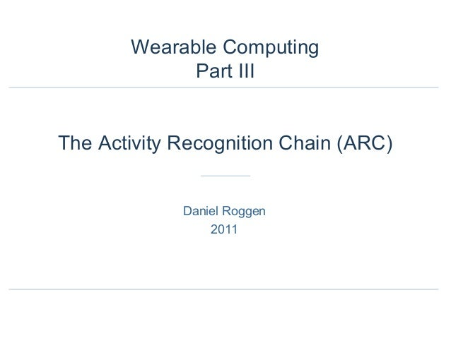 Daniel Roggen 2011 Wearable Computing Part III The Activity Recognition Chain (ARC)