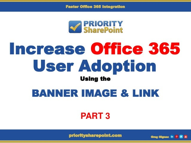 Increase Office 365 User Adoption Using the BANNER IMAGE & LINK Greg Gignacprioritysharepoint.com Faster Office 365 Integr...