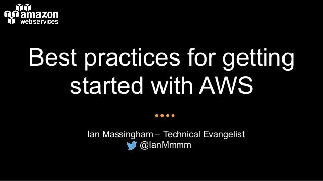 Best practices for getting started with AWS Ian Massingham – Technical Evangelist @IanMmmm