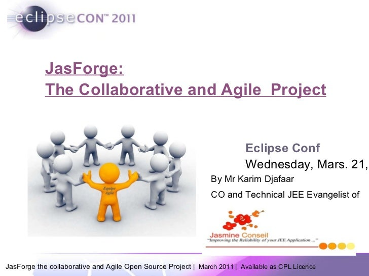 JasForge: The Collaborative and Agile  Project Eclipse Conf Wednesday, Mars. 21,  By Mr Karim Djafaar CO and Technical JEE...