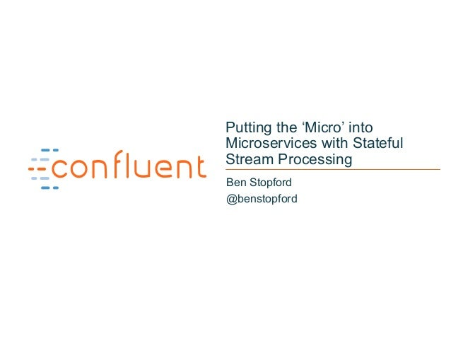 1 Putting the 'Micro' into Microservices with Stateful Stream Processing Ben Stopford @benstopford