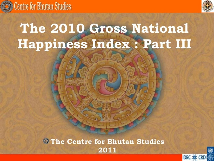 The 2010 Gross NationalHappiness Index : Part III    The Centre for Bhutan Studies                2011