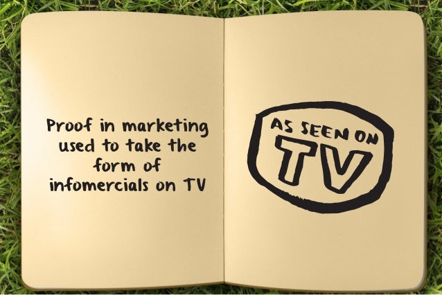Proof in marketing  used to take the  form of  infomercials on TV