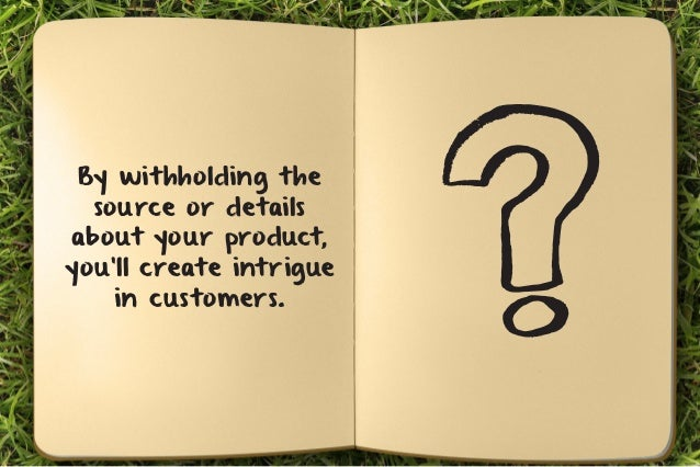 By withholding the  source or details  about your product,  you'll create intrigue  in customers.