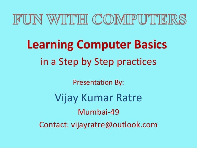Learning Computer Basics  in a Step by Step practices          Presentation By:      Vijay Kumar Ratre             Mumbai-...