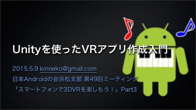 Unityを使ったVRアプリ作成入門 2015.5.9 kinneko@gmail.com 日本Androidの会浜松支部 第49回ミーティング 「スマートフォンで3DVRを楽しもう!」Part3