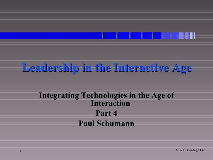 Leadership in the Interactive Age Integrating Technologies in the Age of Interaction Part 4 Paul Schumann