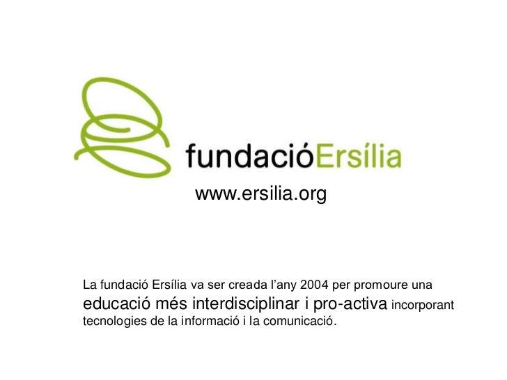 www.ersilia.orgLa fundació Ersília va ser creada l'any 2004 per promoure unaeducació més interdisciplinar i pro-activa inc...
