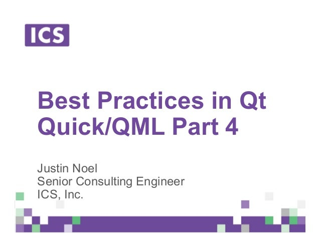 © Integrated Computer Solutions, Inc. All Rights Reserved Best Practices in Qt Quick/QML Part 4 Justin Noel Senior Consult...