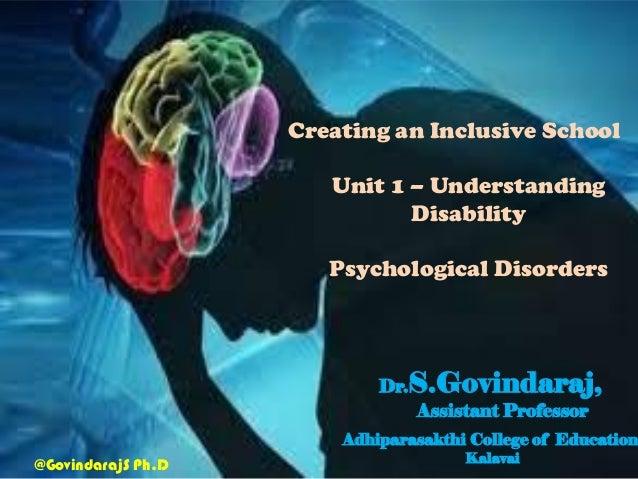 Creating an Inclusive School Unit 1 – Understanding Disability Psychological Disorders Dr.S.Govindaraj, Assistant Professo...
