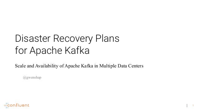 1 Disaster Recovery Plans for Apache Kafka Scale and Availability of Apache Kafka in Multiple Data Centers @gwenshap