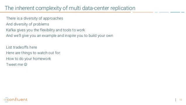 10 The inherent complexity of multi data-center replication There is a diversity of approaches And diversity of problems K...