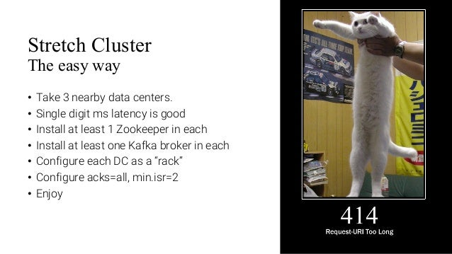 11 Stretch Cluster The easy way • Take 3 nearby data centers. • Single digit ms latency is good • Install at least 1 Zooke...