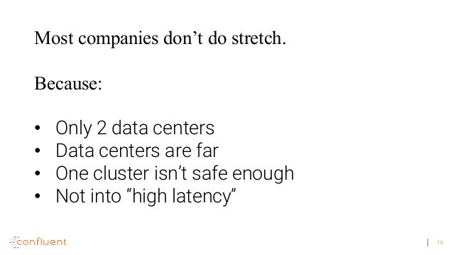 16 Most companies don't do stretch. Because: • Only 2 data centers • Data centers are far • One cluster isn't safe enough ...