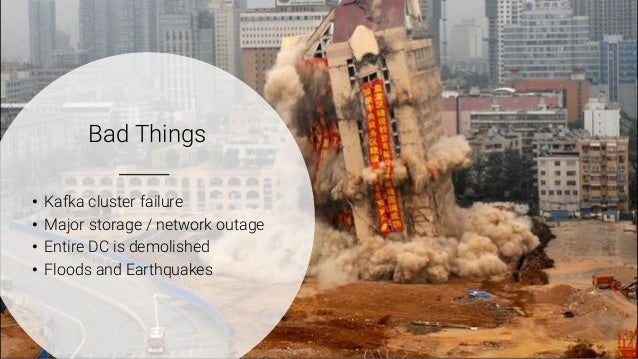 3 Bad Things • Kafka cluster failure • Major storage / network outage • Entire DC is demolished • Floods and Earthquakes