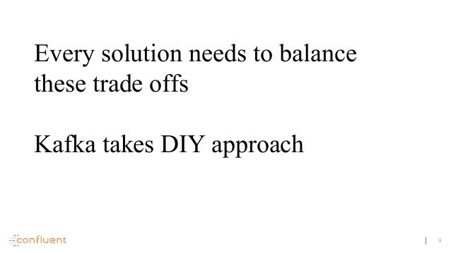 9 Every solution needs to balance these trade offs Kafka takes DIY approach