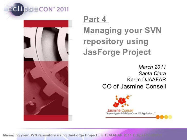 Part 4  Managing your SVN repository using JasForge Project  ,  March 2011 Santa Clara Karim DJAAFAR CO of Jasmine Conseil