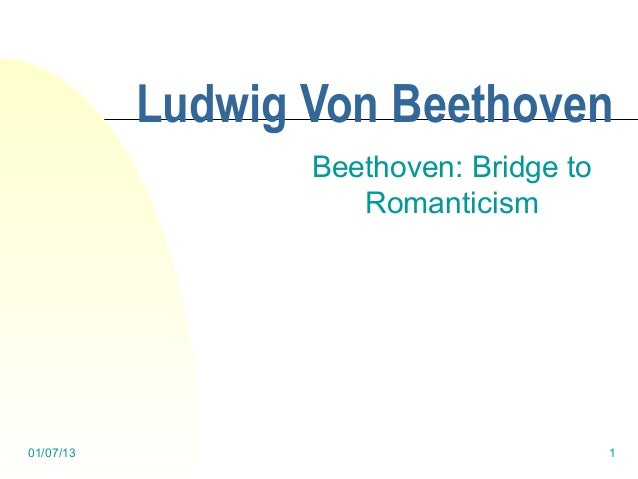 Ludwig Von Beethoven                  Beethoven: Bridge to                     Romanticism01/07/13                        ...