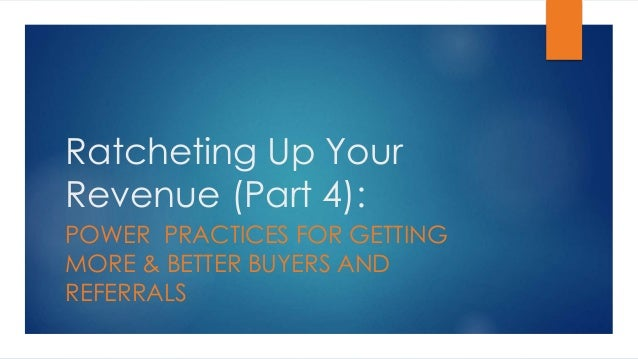 Ratcheting Up Your Revenue (Part 4): POWER PRACTICES FOR GETTING MORE & BETTER BUYERS AND REFERRALS