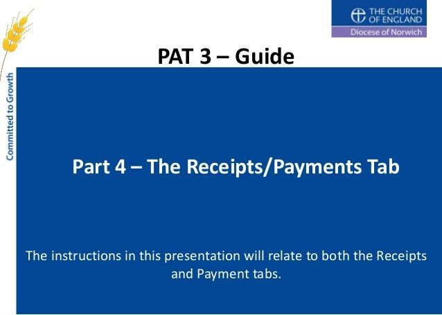 PAT 3 – Guide        Part 4 – The Receipts/Payments TabThe instructions in this presentation will relate to both the Recei...