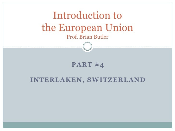 Introduction to the European UnionProf. Brian Butler<br />Part #4 <br />Interlaken, Switzerland<br />