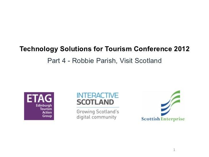Technology Solutions for Tourism Conference 2012       Part 4 - Robbie Parish, Visit Scotland                             ...