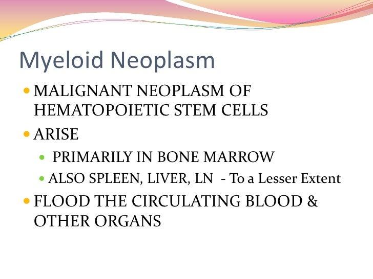 Myeloid Neoplasm<br />MALIGNANT NEOPLASM OF HEMATOPOIETIC STEM CELLS <br />ARISE<br /> PRIMARILY IN BONE MARROW<br />ALSO ...