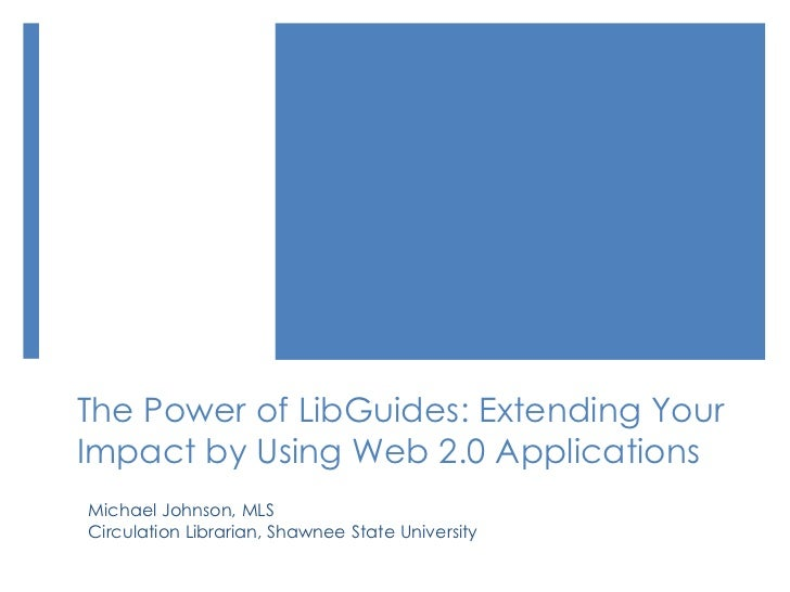 The Power of LibGuides: Extending YourImpact by Using Web 2.0 ApplicationsMichael Johnson, MLSCirculation Librarian, Shawn...