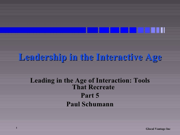 Leadership in the Interactive Age Leading in the Age of Interaction: Tools That Recreate Part 5 Paul Schumann