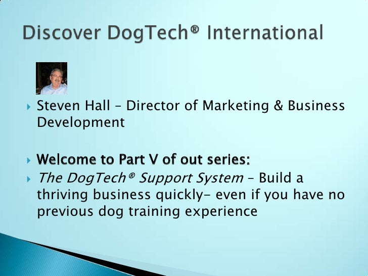 Steven Hall – Director of Marketing & Business Development<br />Welcome to Part V of out series:<br />The DogTech® Support...