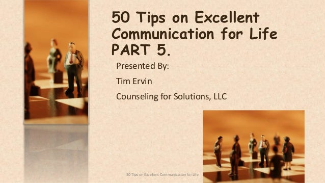 50 Tips on Excellent Communication for Life PART 5. Presented By: Tim Ervin Counseling for Solutions, LLC 150 Tips on Exce...