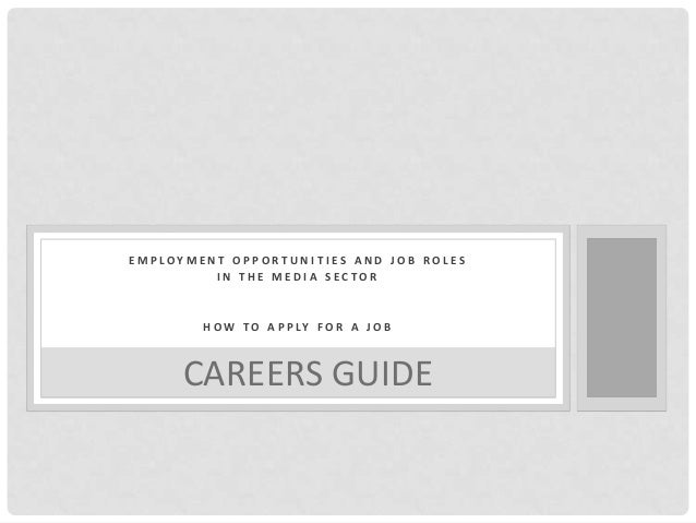 EMPLOYMENT OPPORTUNITIES AND JOB ROLES IN THE MEDIA SECTOR  H O W T O A P P LY F O R A J O B  CAREERS GUIDE