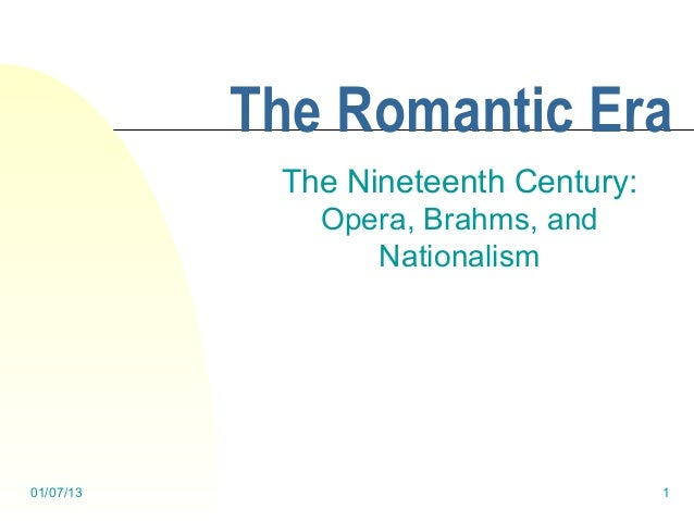 The Romantic Era            The Nineteenth Century:              Opera, Brahms, and                 Nationalism01/07/13   ...