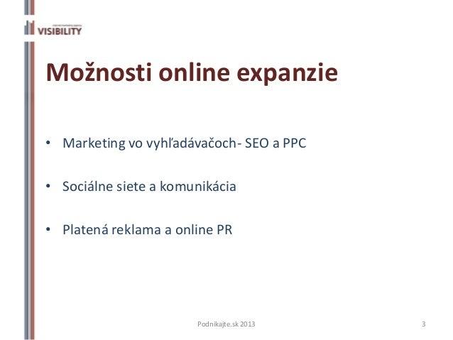 Možnosti online expanzie• Marketing vo vyhľadávačoch- SEO a PPC• Sociálne siete a komunikácia• Platená reklama a online PR...