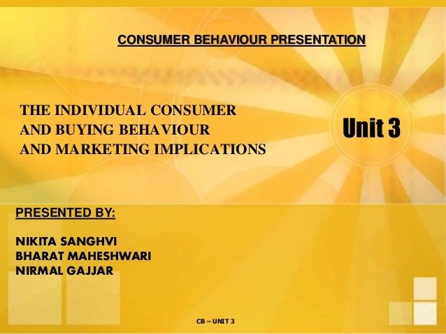 CB – UNIT 3 Unit 3 THE INDIVIDUAL CONSUMER AND BUYING BEHAVIOUR AND MARKETING IMPLICATIONS CONSUMER BEHAVIOUR PRESENTATION...