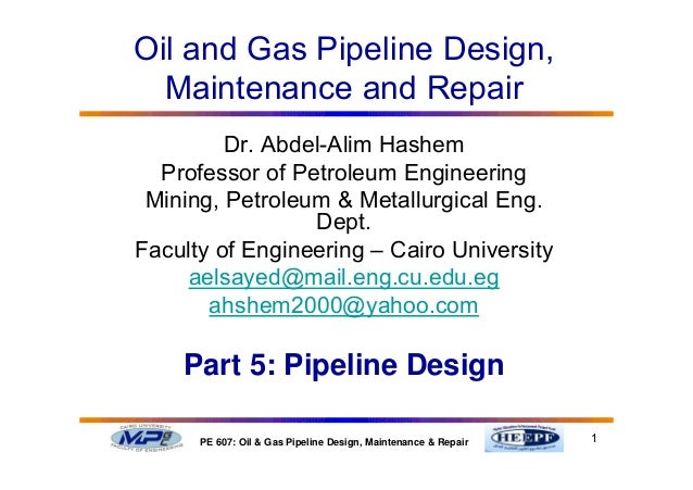 1PE 607: Oil & Gas Pipeline Design, Maintenance & Repair Dr. Abdel-Alim Hashem Professor of Petroleum Engineering Mining, ...