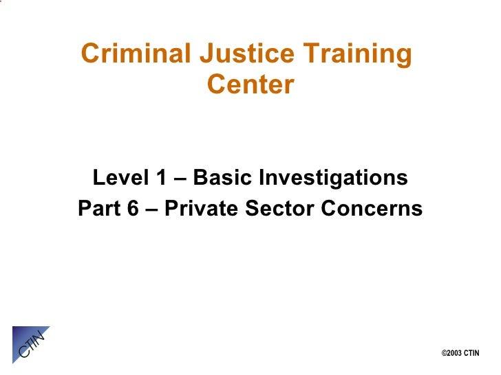 Criminal Justice Training  Center <ul><li>Level 1 – Basic Investigations </li></ul><ul><li>Part 6 – Private Sector Concern...
