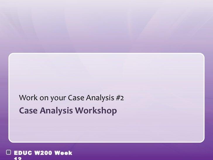 Work on your Case Analysis #2 Case Analysis WorkshopEDUC W200 Week